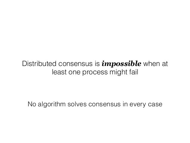 Distributed consensus is impossible when at least one process might fail No algorithm solves consensus in every case