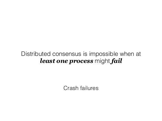 Distributed consensus is impossible when at least one process might fail Crash failures