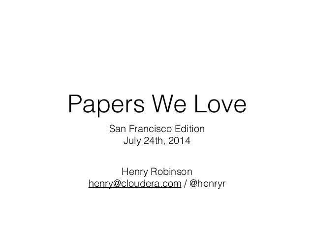 Papers We Love San Francisco Edition July 24th, 2014 Henry Robinson henry@cloudera.com / @henryr
