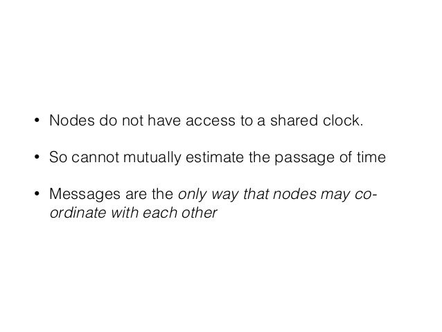 • Nodes do not have access to a shared clock. • So cannot mutually estimate the passage of time • Messages are the only wa...