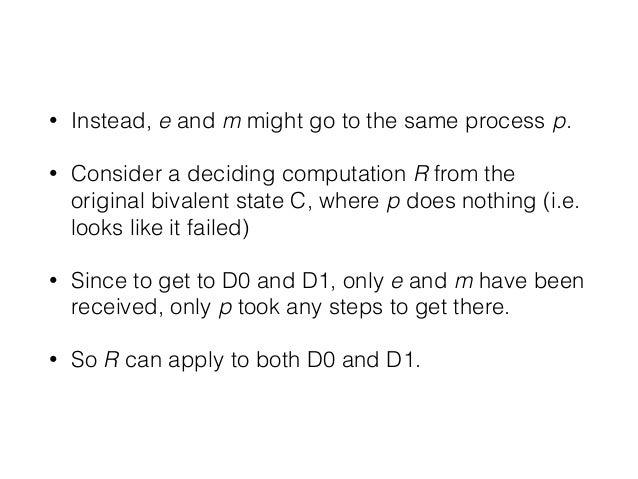• Instead, e and m might go to the same process p. • Consider a deciding computation R from the original bivalent state C,...