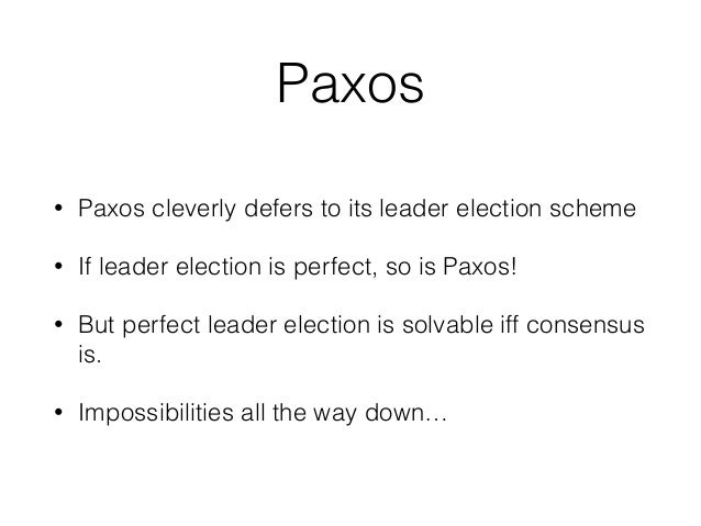 Paxos • Paxos cleverly defers to its leader election scheme • If leader election is perfect, so is Paxos! • But perfect le...