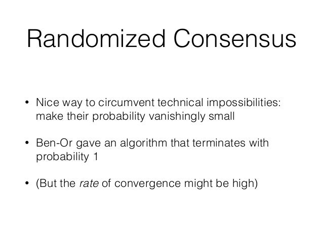 Randomized Consensus • Nice way to circumvent technical impossibilities: make their probability vanishingly small • Ben-Or...