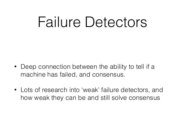 Failure Detectors • Deep connection between the ability to tell if a machine has failed, and consensus. • Lots of research...