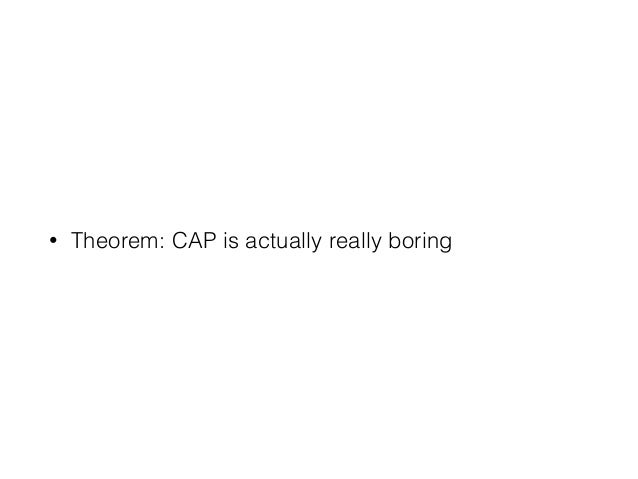 • Theorem: CAP is actually really boring