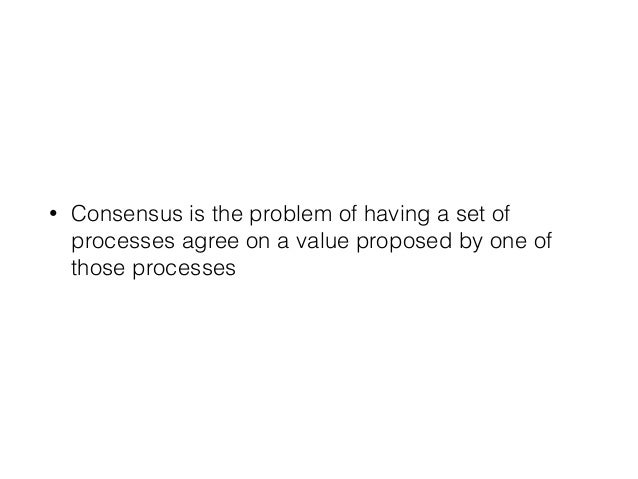 • Consensus is the problem of having a set of processes agree on a value proposed by one of those processes