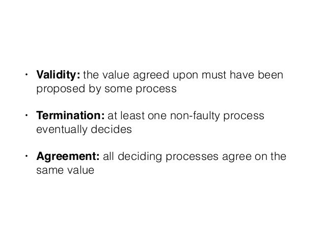 • Validity: the value agreed upon must have been proposed by some process • Termination: at least one non-faulty process e...