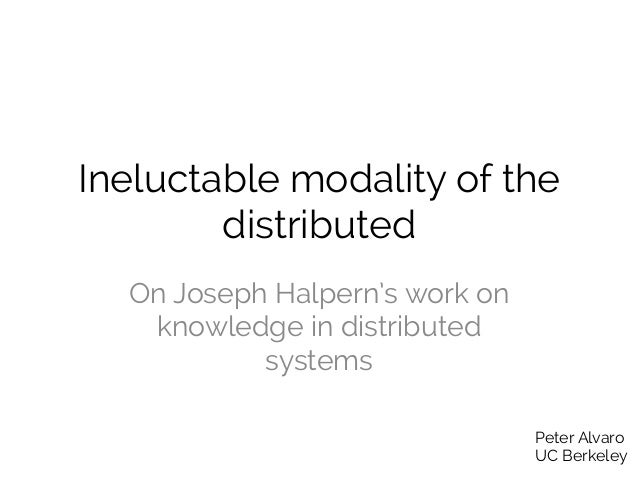 Ineluctable modality of the distributed On Joseph Halpern's work on knowledge in distributed systems Peter Alvaro UC Berke...