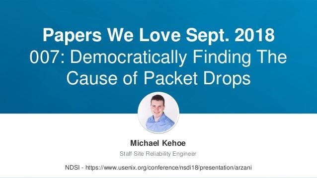 Papers We Love Sept. 2018 007: Democratically Finding The Cause of Packet Drops Michael Kehoe Staff Site Reliability Engin...