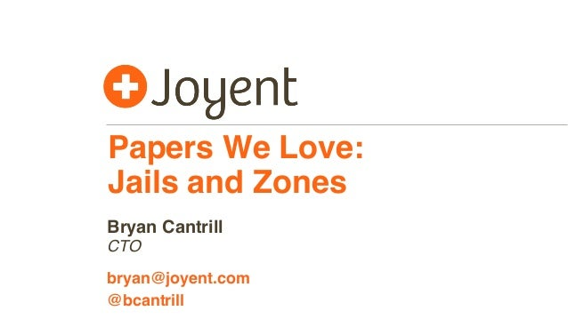 Papers We Love: Jails and Zones CTO bryan@joyent.com Bryan Cantrill @bcantrill