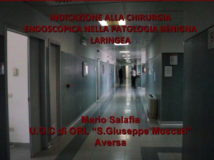 """INDICAZIONE ALLA CHIRURGIAENDOSCOPICA NELLA PATOLOGIA BENIGNA              LARINGEA           Mario SalafiaU.O.C di ORL """"S..."""