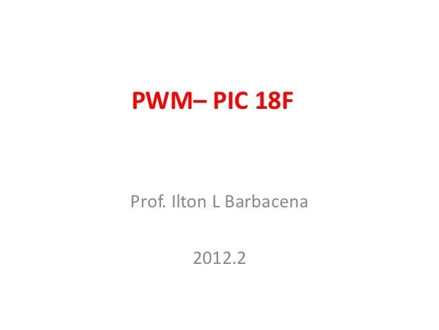 PWM– PIC 18FProf. Ilton L Barbacena        2012.2