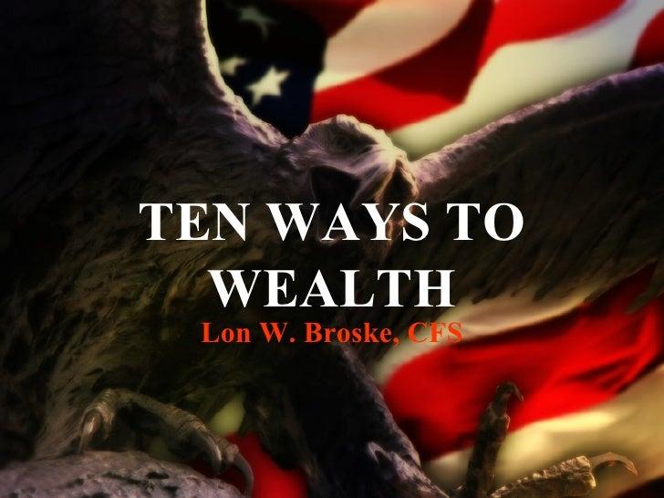 TEN WAYS TO WEALTH Lon W. Broske, CFS