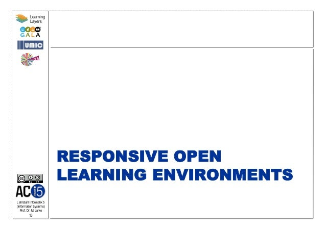 Lehrstuhl Informatik 5 (Information Systems) Prof. Dr. M. Jarke 13 Learning Layers RESPONSIVE OPEN LEARNING ENVIRONMENTS