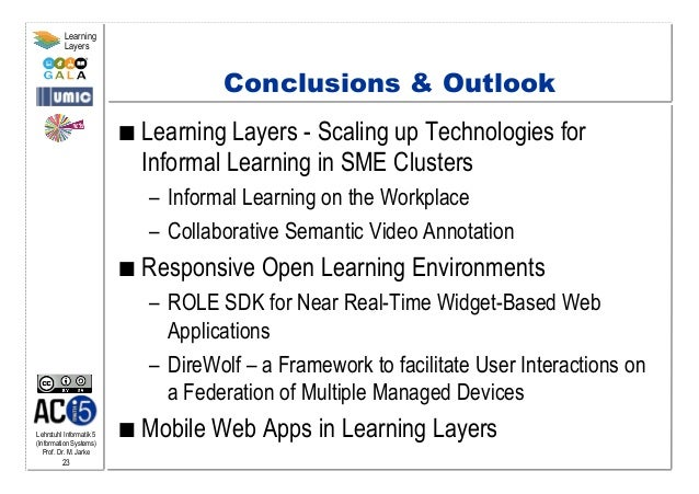 Lehrstuhl Informatik 5 (Information Systems) Prof. Dr. M. Jarke 23 Learning Layers Conclusions & Outlook  Learning Layer...