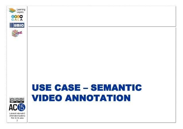Lehrstuhl Informatik 5 (Information Systems) Prof. Dr. M. Jarke 7 Learning Layers USE CASE – SEMANTIC VIDEO ANNOTATION