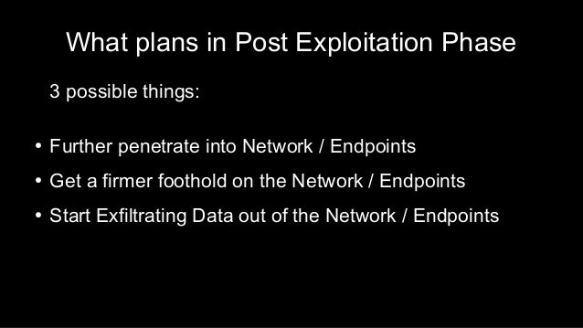 What plans in Post Exploitation Phase 3 possible things: ● Further penetrate into Network / Endpoints ● Get a firmer footh...