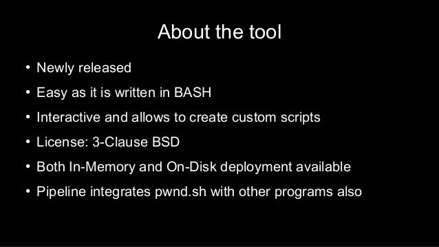 About the tool ● Newly released ● Easy as it is written in BASH ● Interactive and allows to create custom scripts ● Licens...