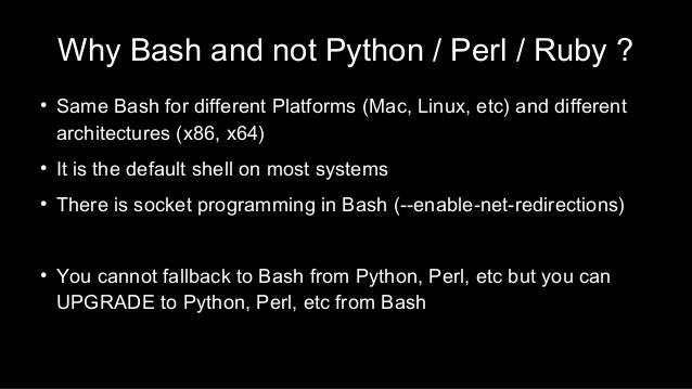 Why Bash and not Python / Perl / Ruby ? ● Same Bash for different Platforms (Mac, Linux, etc) and different architectures ...