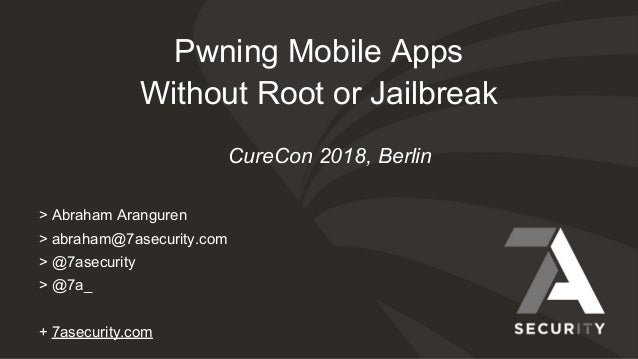 Pwning Mobile Apps Without Root or Jailbreak > Abraham Aranguren > abraham@7asecurity.com > @7asecurity > @7a_ + 7asecurit...