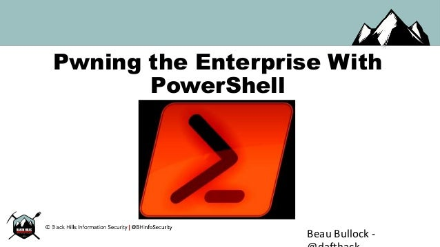 Pwning the Enterprise With PowerShell Beau Bullock -