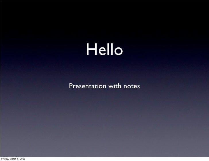 Hello                         Presentation with notes     Friday, March 6, 2009
