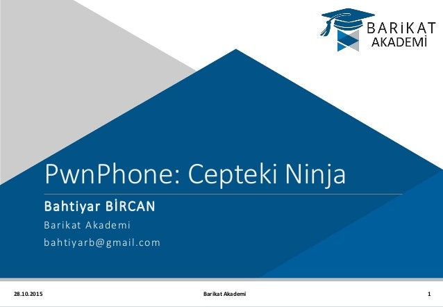 28.10.2015 PwnPhone: Cepteki Ninja Bahtiyar BİRCAN Barikat Akademi bahtiyarb@gmail.com 1Barikat Akademi