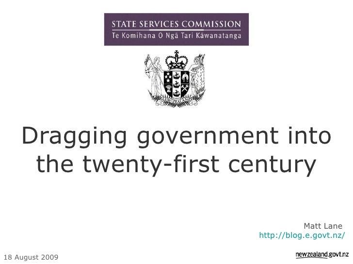 Dragging government into the twenty-first century Matt Lane  http://blog.e.govt.nz/ 18 August 2009