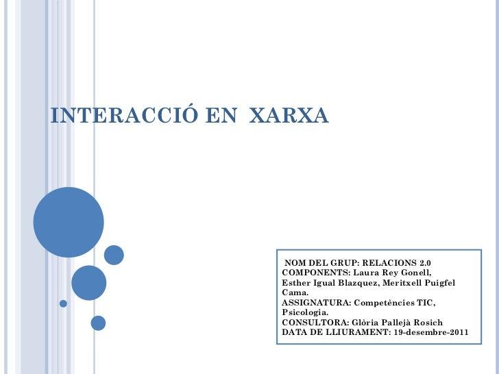 INTERACCIÓ EN  XARXA NOM DEL GRUP: RELACIONS 2.0  COMPONENTS: Laura Rey Gonell,  Esther Igual Blazquez, Meritxell Puigfel ...