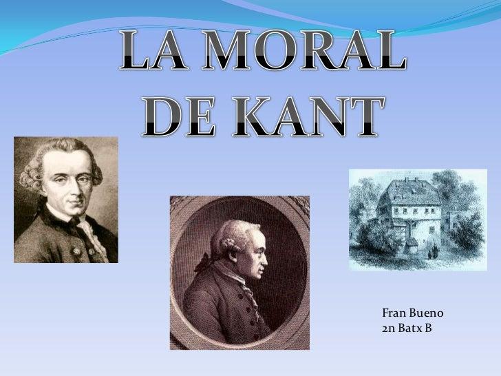 LA MORAL <br />DE KANT <br />Fran Bueno <br />2n Batx B<br />