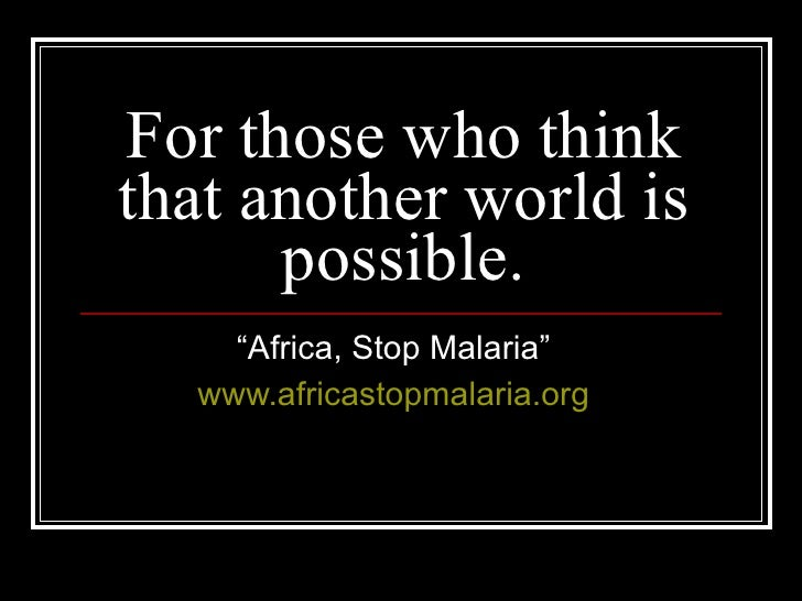 """For those who think that another world is possible. """" Africa, Stop Malaria"""" www.africastopmalaria.org"""