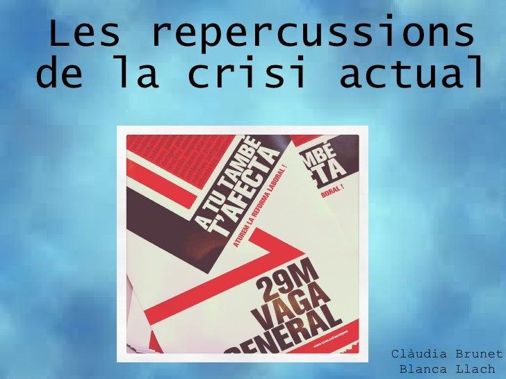 Les repercussionsde la crisi actual              Clàudia Brunet               Blanca Llach
