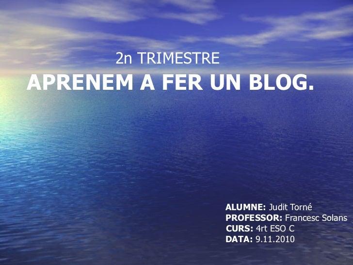 2n TRIMESTRE   APRENEM A FER UN BLOG. ALUMNE:  Judit Torné PROFESSOR:  Francesc Solans CURS:  4rt ESO C DATA:  9.11.2010