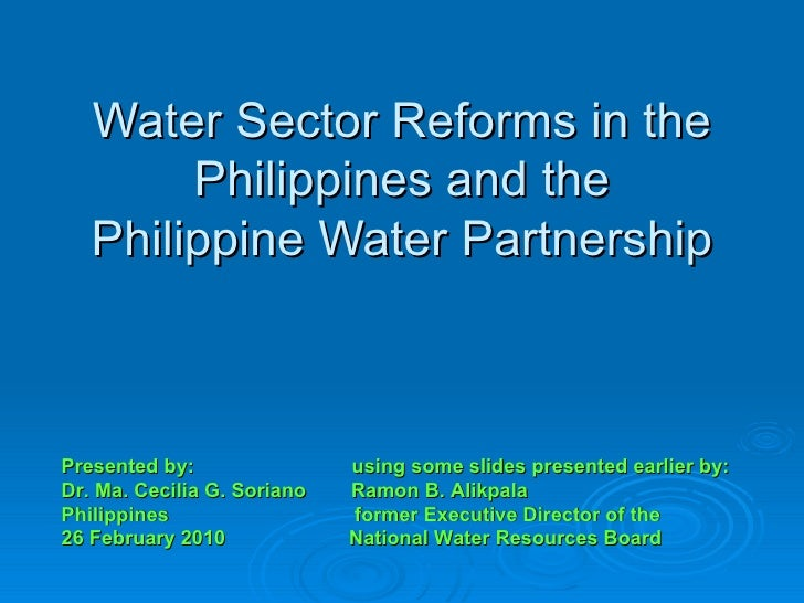 Water Sector Reforms in the Philippines and the Philippine Water Partnership Presented by:  using some slides presented ea...