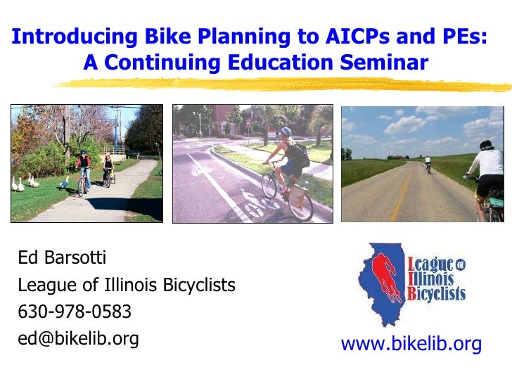 Introducing Bike Planning to AICPs and PEs:  A Continuing Education Seminar Ed Barsotti League of Illinois Bicyclists 630-...