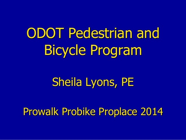 ODOT Pedestrian and Bicycle Program Sheila Lyons, PE Prowalk Probike Proplace 2014