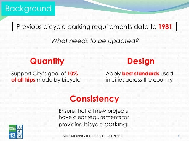 2013 MOVING TOGETHER CONFERENCE  1  Background  Previous bicycle parking requirements date to 1981  What needs to be updat...