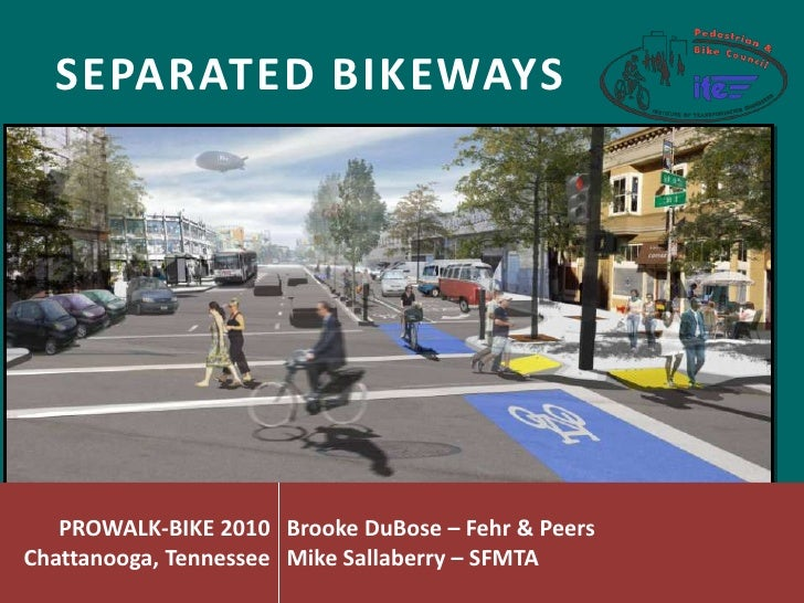 SEPARATED BIKEWAYS        PROWALK-BIKE 2010 Brooke DuBose – Fehr & Peers Chattanooga, Tennessee Mike Sallaberry – SFMTA