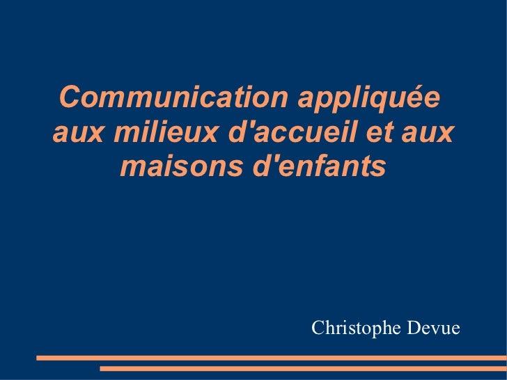 Communication appliquée  aux milieux d'accueil et aux maisons d'enfants Christophe Devue