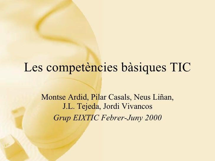 Les competències bàsiques TIC Montse Ardid, Pilar Casals, Neus Liñan, J.L. Tejeda, Jordi Vivancos Grup EIXTIC Febrer-Juny ...