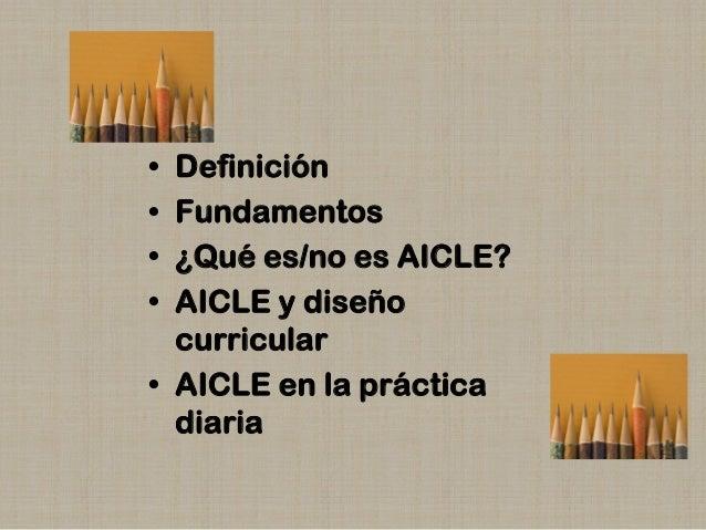 • • • •  Definición Fundamentos ¿Qué es/no es AICLE? AICLE y diseño curricular • AICLE en la práctica diaria