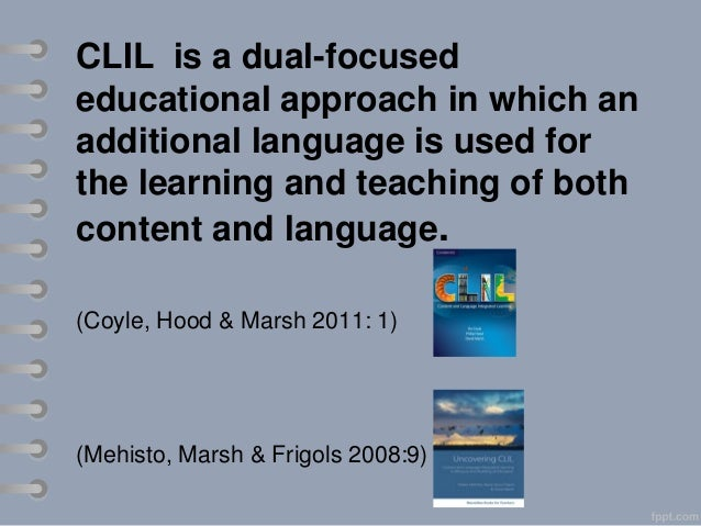 CLIL is a dual-focused educational approach in which an additional language is used for the learning and teaching of both ...