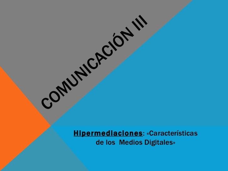 COMUNICACIÓN III Hipermediaciones : «Características de los  Medios Digitales»