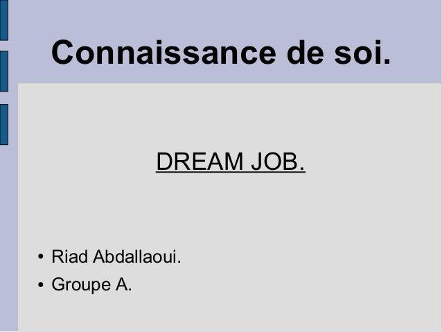 Connaissance de soi. DREAM JOB. ● Riad Abdallaoui. ● Groupe A.