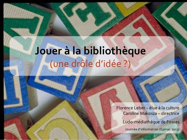 Jouer à la bibliothèque (une drôle d'idée ?)  Florence Leber – élue à la culture Caroline Makosza – directrice Ludo-médiat...