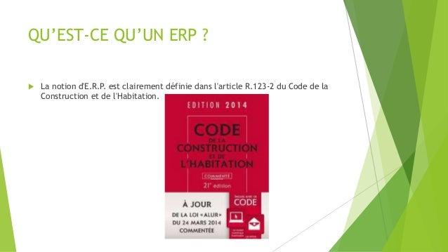 QU'EST-CE QU'UN ERP ?   La notion d'E.R.P. est clairement définie dans l'article R.123-2 du Code de la  Construction et d...