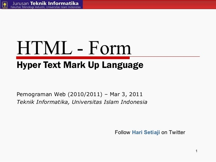 HTML - Form Hyper Text Mark Up Language Pemograman Web (2010/2011) – Mar 3, 2011  Teknik Informatika, Universitas Islam In...