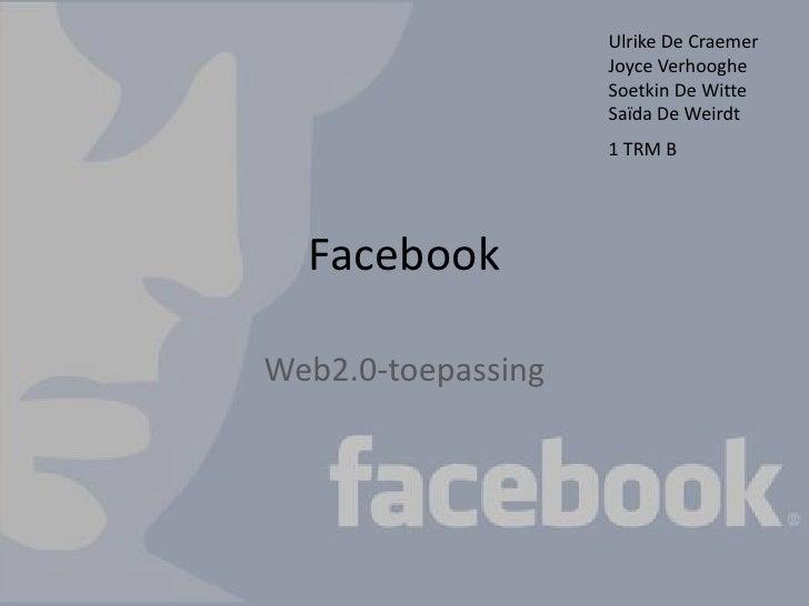 Facebook<br />Web2.0-toepassing<br />Ulrike De Craemer<br />JoyceVerhooghe<br />Soetkin De Witte<br />Saïda De Weirdt<br /...