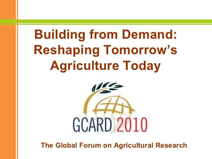 Building from Demand: Reshaping Tomorrow's Agriculture Today The Global Forum on Agricultural Research