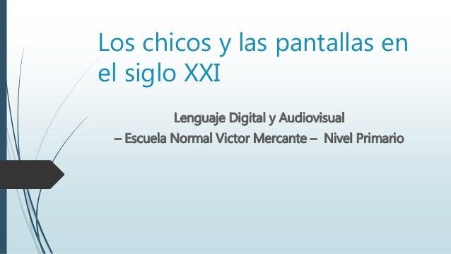 Los chicos y las pantallas en el siglo XXI Lenguaje Digital y Audiovisual – Escuela Normal Victor Mercante – Nivel Primario